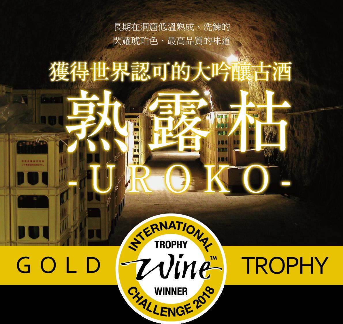 長期在洞窟低溫熟成、洗鍊的 閃耀琥珀色、最高品質的味道 獲得世界認可的大吟釀古酒 熟露枯 UROKO IWC International Wine Charrenge Gold Torophy